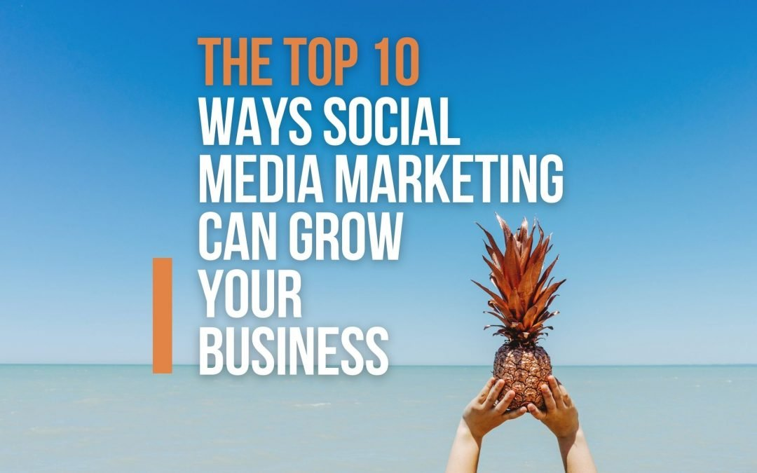 The Top 10 Ways Social Media Marketing Can Grow Your Business